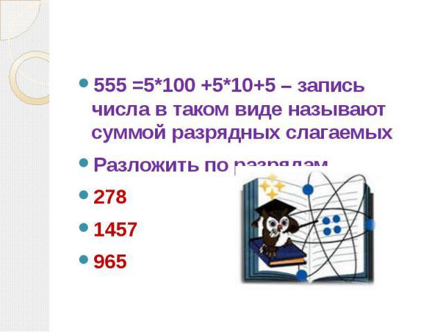 555 =5*100 +5*10+5 – запись числа в таком виде называют суммой разрядных слагаемых Разложить по разрядам 278 1457 965