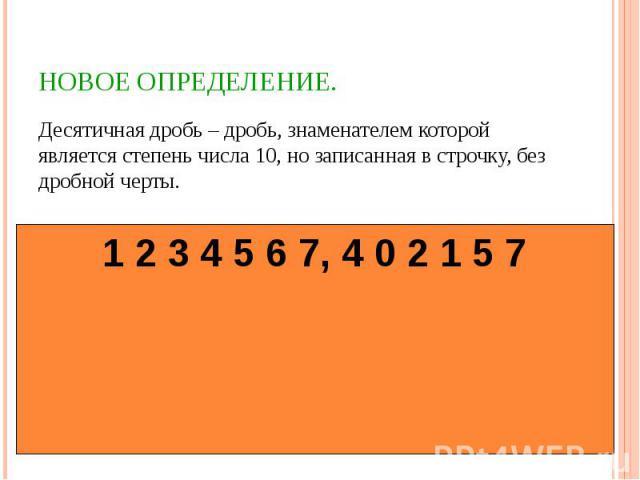 Десятичная дробь – дробь, знаменателем которой является степень числа 10, но записанная в строчку, без дробной черты. Десятичная дробь – дробь, знаменателем которой является степень числа 10, но записанная в строчку, без дробной черты.