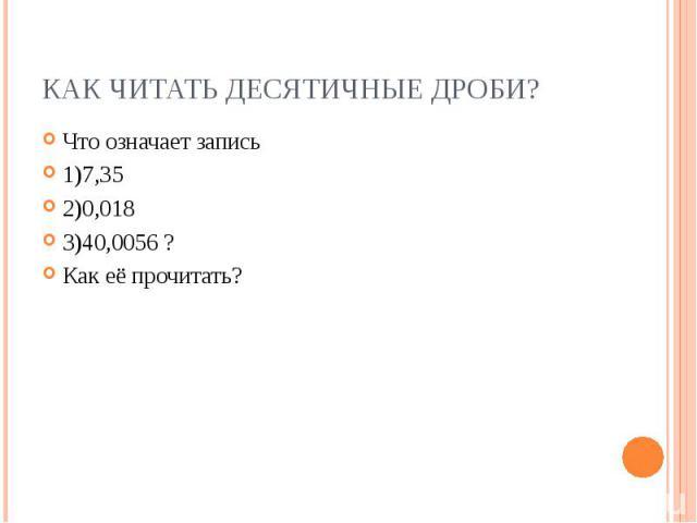 Что означает запись Что означает запись 1)7,35 2)0,018 3)40,0056 ? Как её прочитать?