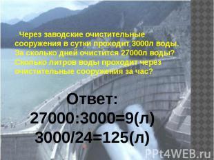 Через заводские очистительные сооружения в сутки проходит 3000л воды. За сколько