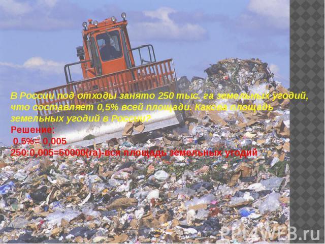 В России под отходы занято 250 тыс. га земельных угодий, что составляет 0,5% всей площади. Какова площадь земельных угодий в России? Решение: В России под отходы занято 250 тыс. га земельных угодий, что составляет 0,5% всей площади. Какова площадь з…
