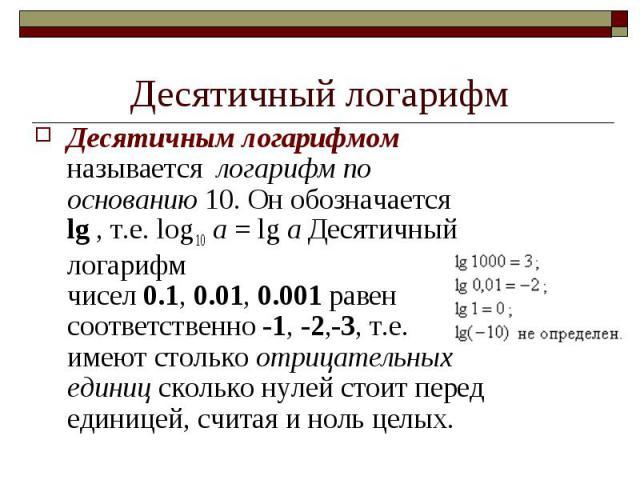 Десятичным логарифмом называется логарифм по основанию 10. Он обозначается lg , т.е. log 10 a = lg a Десятичный логарифм чисел0.1,0.01,0.001равен соответственно-1,-2,-3, т.е. имеют столькоотрицат…