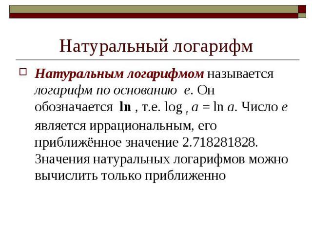 Натуральным логарифмом называется логарифм по основанию е. Он обозначается ln , т.е. log e a = ln a. Число е является иррациональным, его приближённое значение 2.718281828. Значения натуральных логарифмов можно вычислить только при…