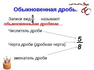 Обыкновенная дробь. Записи вида называют обыкновенными дробями… Числитель дроби