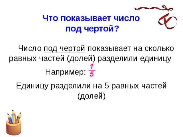 Что показывает число под чертой? Число под чертой показывает на сколько равных частей (долей) разделили единицу Например: Единицу разделили на 5 равных частей (долей)