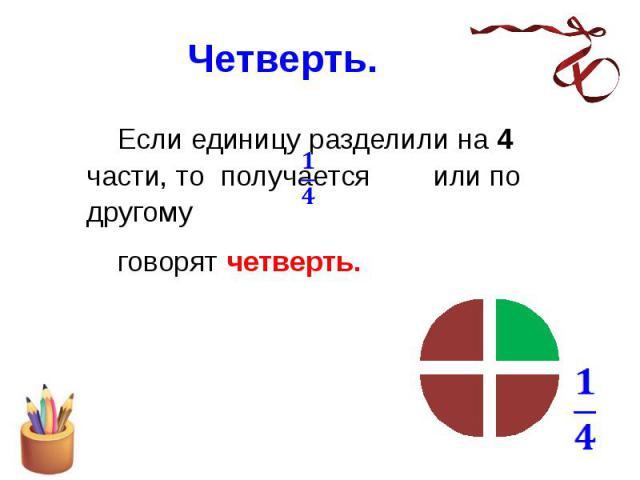 Четверть. Если единицу разделили на 4 части, то получается или по другому говорят четверть.
