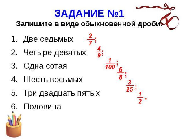 ЗАДАНИЕ №1 Запишите в виде обыкновенной дроби. Две седьмых Четыре девятых Одна сотая Шесть восьмых Три двадцать пятых Половина