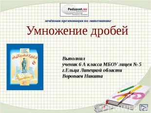 Умножение дробей Выполнил ученик 6 А класса МБОУ лицея № 5 г.Ельца Липецкой обла