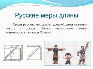 Среди русских мер длины древнейшими являются локоть и сажень. Первое упоминание