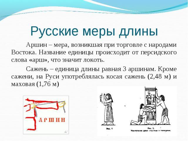 Аршин – мера, возникшая при торговле с народами Востока. Название единицы происходит от персидского слова «арш», что значит локоть. Аршин – мера, возникшая при торговле с народами Востока. Название единицы происходит от персидского слова «арш», что …