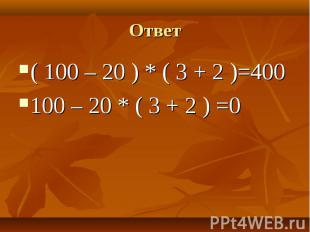 ( 100 – 20 ) * ( 3 + 2 )=400 ( 100 – 20 ) * ( 3 + 2 )=400 100 – 20 * ( 3 + 2 ) =