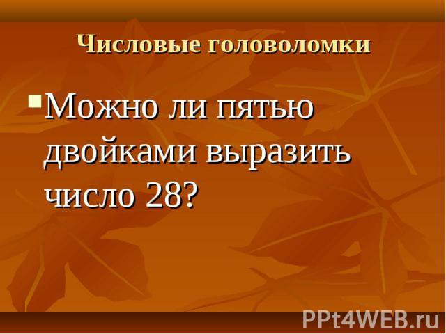 Можно ли пятью двойками выразить число 28? Можно ли пятью двойками выразить число 28?