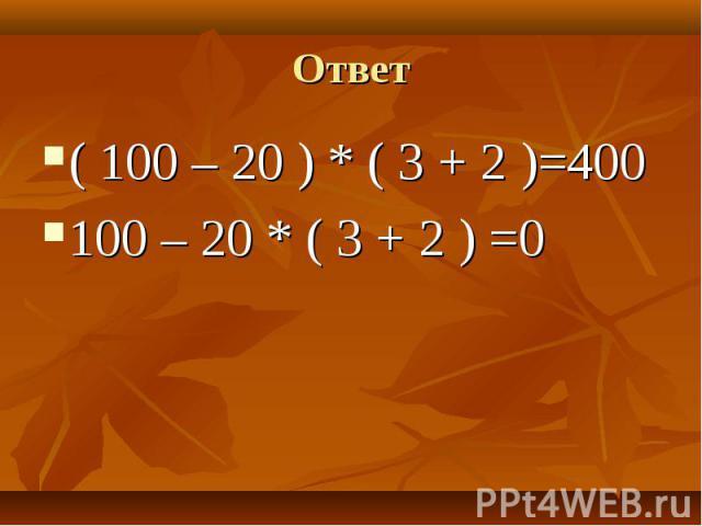( 100 – 20 ) * ( 3 + 2 )=400 ( 100 – 20 ) * ( 3 + 2 )=400 100 – 20 * ( 3 + 2 ) =0
