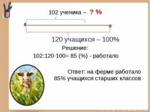 102 ученика – ? % 102 ученика – ? % 120 учащихся – 100% Решение: 102:120·100= 85