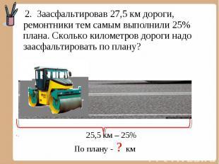 2. Заасфальтировав 27,5 км дороги, ремонтники тем самым выполнили 25% плана. Ско