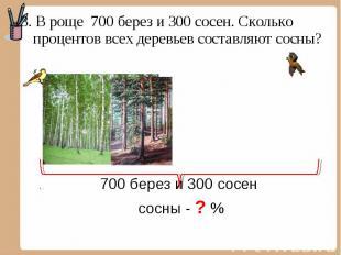 3. В роще 700 берез и 300 сосен. Сколько процентов всех деревьев составляют сосн