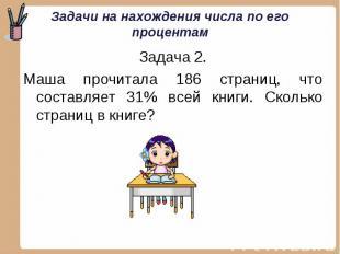 Задача 2. Задача 2. Маша прочитала 186 страниц, что составляет 31% всей книги. С