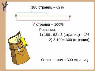 186 страниц – 62% 186 страниц – 62% ? страниц – 100% Решение: 1) 186 : 62= 3 (ст