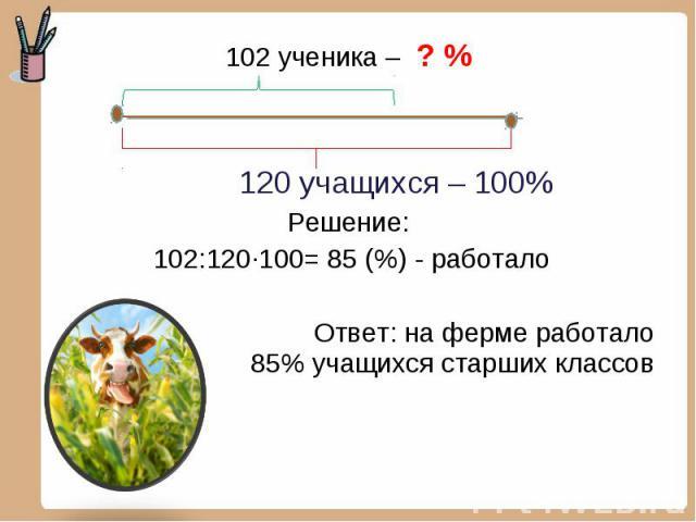 102 ученика – ? % 102 ученика – ? % 120 учащихся – 100% Решение: 102:120·100= 85 (%) - работало Ответ: на ферме работало 85% учащихся старших классов