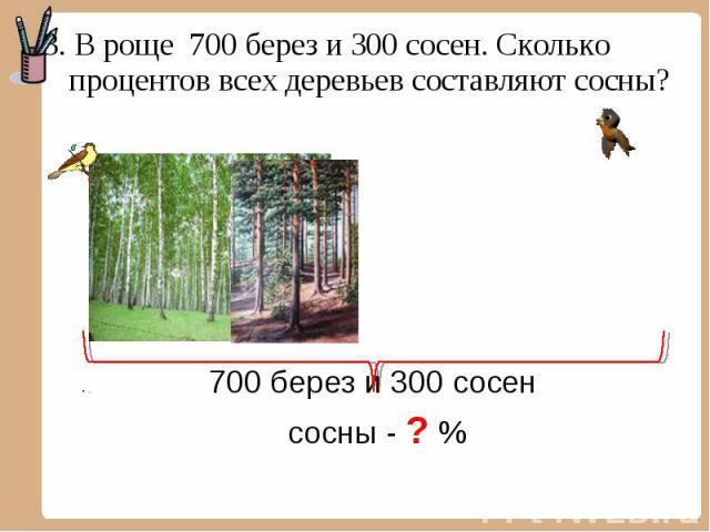 3. В роще 700 берез и 300 сосен. Сколько процентов всех деревьев составляют сосны? 3. В роще 700 берез и 300 сосен. Сколько процентов всех деревьев составляют сосны? 700 берез и 300 сосен сосны - ? %