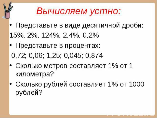 Представьте в виде десятичной дроби: Представьте в виде десятичной дроби: 15%, 2%, 124%, 2,4%, 0,2% Представьте в процентах: 0,72; 0,06; 1,25; 0,045; 0,874 Сколько метров составляет 1% от 1 километра? Сколько рублей составляет 1% от 1000 рублей?