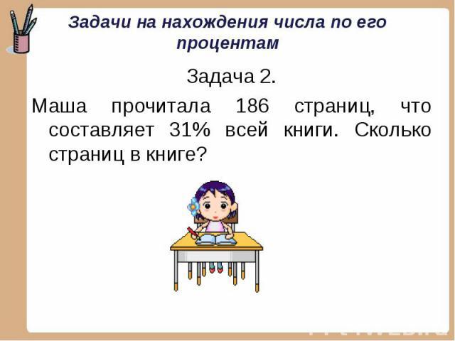 Задача 2. Задача 2. Маша прочитала 186 страниц, что составляет 31% всей книги. Сколько страниц в книге?