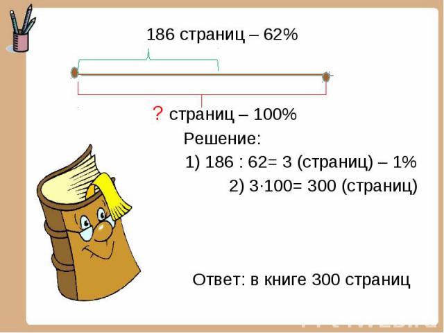186 страниц – 62% 186 страниц – 62% ? страниц – 100% Решение: 1) 186 : 62= 3 (страниц) – 1% 2) 3·100= 300 (страниц) Ответ: в книге 300 страниц