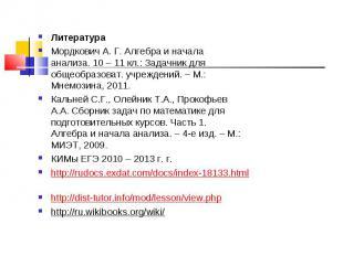 Литература Литература Мордкович А. Г. Алгебра и начала анализа. 10 – 11 кл.: Зад