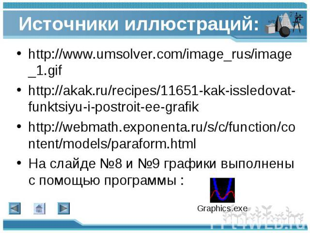 http://www.umsolver.com/image_rus/image_1.gif http://www.umsolver.com/image_rus/image_1.gif http://akak.ru/recipes/11651-kak-issledovat-funktsiyu-i-postroit-ee-grafik http://webmath.exponenta.ru/s/c/function/content/models/paraform.html На слайде №8…