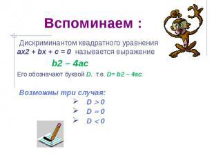 Вспоминаем : Дискриминантом квадратного уравнения ах2 + bх + с = 0 называется вы