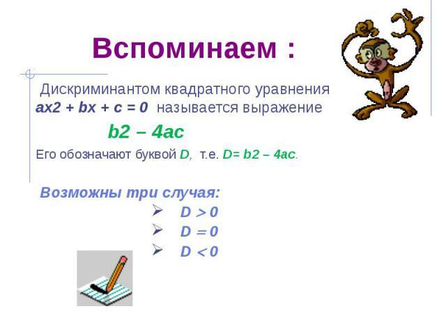 Вспоминаем : Дискриминантом квадратного уравнения ах2 + bх + с = 0 называется выражение b2 – 4ac Его обозначают буквой D, т.е. D= b2 – 4ac. Возможны три случая: D 0 D 0 D 0