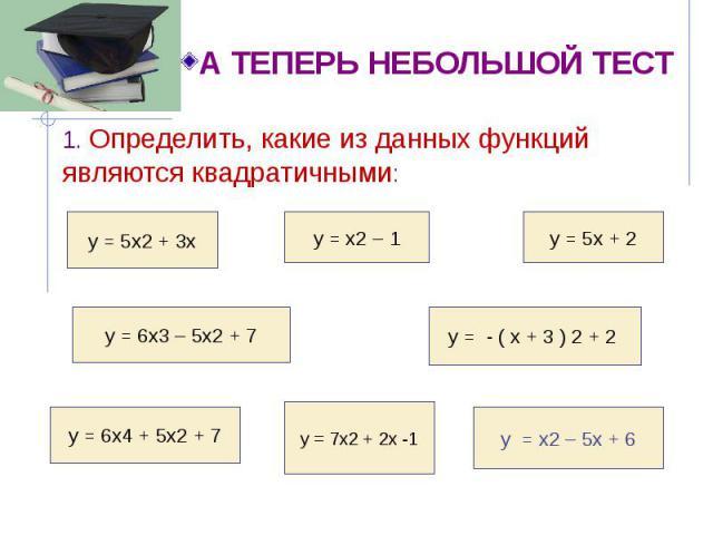 1. Определить, какие из данных функций являются квадратичными: 1. Определить, какие из данных функций являются квадратичными: