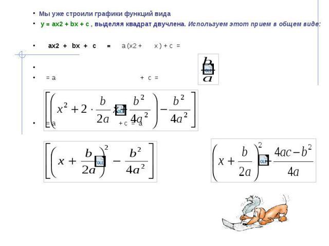 Мы уже строили графики функций вида Мы уже строили графики функций вида у = ах2 + bх + с , выделяя квадрат двучлена. Используем этот прием в общем виде: ах2 + bx + с = а (х2 + x ) + с = = а + с = = а + с = а