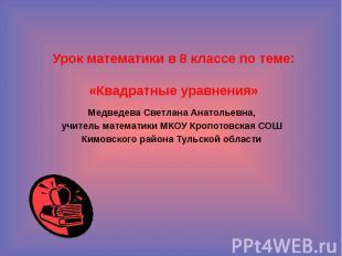 Урок математики в 8 классе по теме: «Квадратные уравнения» Медведева Светлана Ан