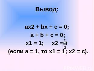 Вывод: ах2 + bx + c = 0; a + b + c = 0; x1 = 1; x2 = (если а = 1, то х1 = 1; х2