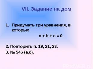 VII. Задание на дом Придумать три уравнения, в которых а + b + с = 0. 2. Повтори