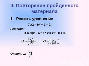 II. Повторение пройденного материала Решить уравнение 7 х2 – 9х + 2 = 0. Решение