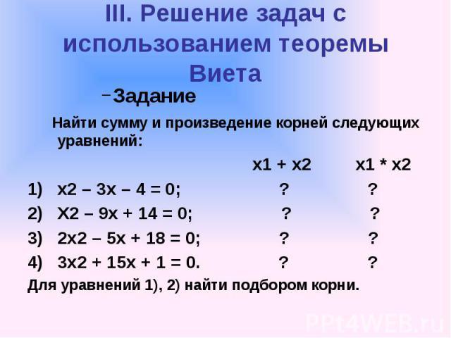 III. Решение задач с использованием теоремы Виета Задание Найти сумму и произведение корней следующих уравнений: х1 + х2 х1 * х2 х2 – 3х – 4 = 0; ? ? Х2 – 9х + 14 = 0; ? ? 2х2 – 5х + 18 = 0; ? ? 3х2 + 15х + 1 = 0. ? ? Для уравнений 1), 2) найти подб…