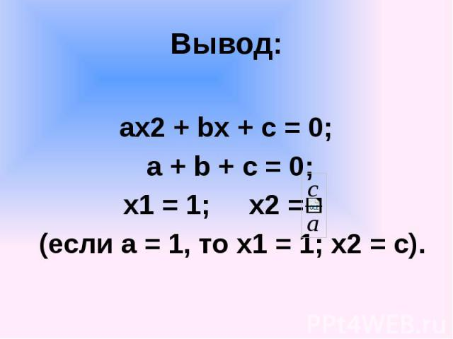 Вывод: ах2 + bx + c = 0; a + b + c = 0; x1 = 1; x2 = (если а = 1, то х1 = 1; х2 = с).