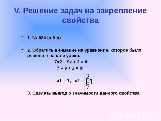V. Решение задач на закрепление свойства 1. № 534 (а,б,д) 2. Обратить внимание на уравнение, которое было решено в начале урока. 7х2 – 9х + 2 = 0; 7 – 9 + 2 = 0; х1 = 1; х2 = 3. Сделать вывод о значимости данного свойства.