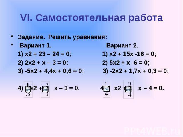 VI. Самостоятельная работа Задание. Решить уравнения: Вариант 1. Вариант 2. 1) х2 + 23 – 24 = 0; 1) х2 + 15х -16 = 0; 2) 2х2 + х – 3 = 0; 2) 5х2 + х -6 = 0; 3) -5х2 + 4,4х + 0,6 = 0; 3) -2х2 + 1,7х + 0,3 = 0; 4) х2 + х – 3 = 0. 4) х2 + х – 4 = 0.