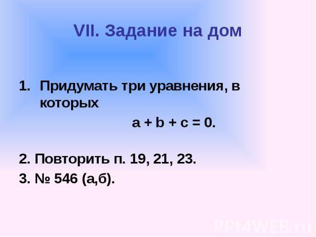 VII. Задание на дом Придумать три уравнения, в которых а + b + с = 0. 2. Повторить п. 19, 21, 23. 3. № 546 (а,б).