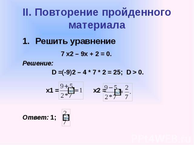 II. Повторение пройденного материала Решить уравнение 7 х2 – 9х + 2 = 0. Решение: D =(-9)2 – 4 * 7 * 2 = 25; D > 0. х1 = х2 = Ответ: 1;