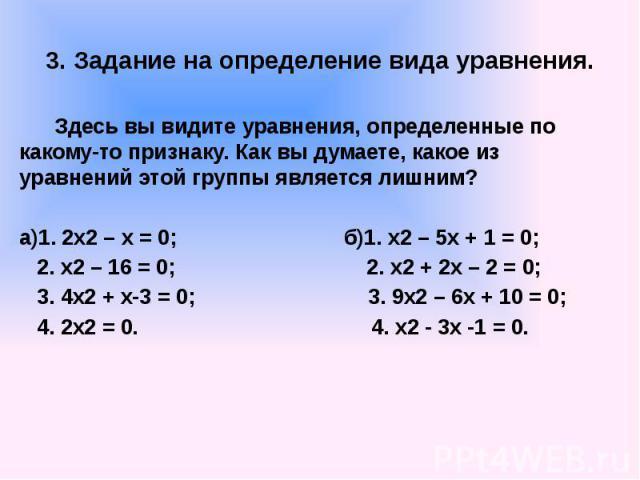 3. Задание на определение вида уравнения. Здесь вы видите уравнения, определенные по какому-то признаку. Как вы думаете, какое из уравнений этой группы является лишним? а)1. 2х2 – х = 0; б)1. х2 – 5х + 1 = 0; 2. х2 – 16 = 0; 2. х2 + 2х – 2 = 0; 3. 4…