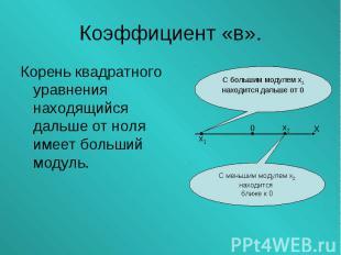 Корень квадратного уравнения находящийся дальше от ноля имеет больший модуль. Ко