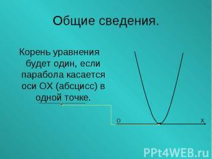 Корень уравнения будет один, если парабола касается оси ОХ (абсцисс) в одной точ