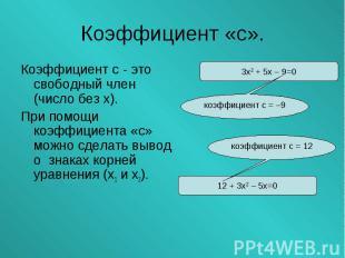 Коэффициент с - это свободный член (число без х). Коэффициент с - это свободный