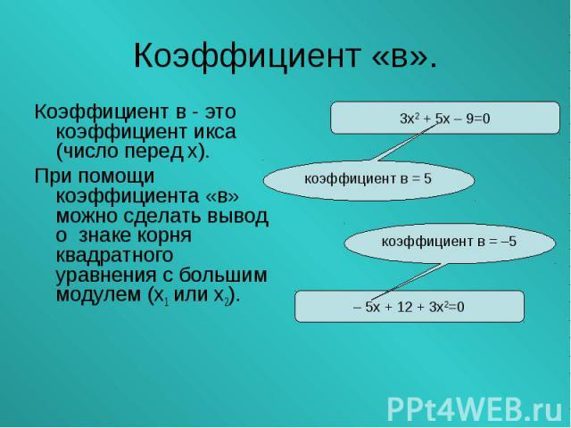 Коэффициент в - это коэффициент икса (число перед х). Коэффициент в - это коэффициент икса (число перед х). При помощи коэффициента «в» можно сделать вывод о знаке корня квадратного уравнения с большим модулем (х1 или х2).