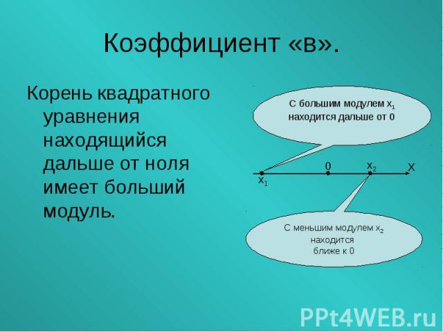 Корень квадратного уравнения находящийся дальше от ноля имеет больший модуль. Корень квадратного уравнения находящийся дальше от ноля имеет больший модуль.