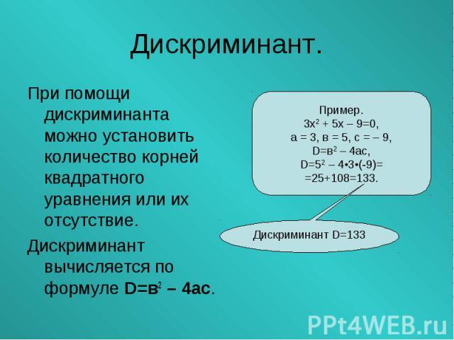 При помощи дискриминанта можно установить количество корней квадратного уравнения или их отсутствие. При помощи дискриминанта можно установить количество корней квадратного уравнения или их отсутствие. Дискриминант вычисляется по формуле D=в2 – 4ас.